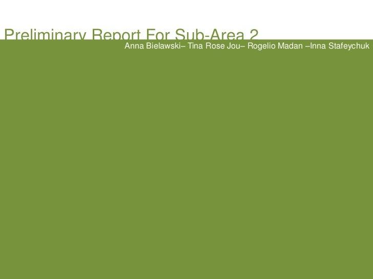 Preliminary Report For Sub-Area 2 <br />Anna Bielawski– Tina Rose Jou– Rogelio Madan –Inna Stafeychuk<br />