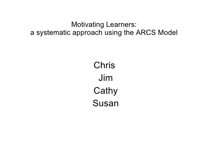 Motivating Learners: a systematic approach using the ARCS Model Chris  Jim Cathy Susan