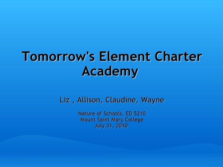 Tomorrow's Element Charter Academy   Liz , Allison, Claudine, Wayne Nature of Schools, ED 5210 Mount Saint Mary College Ju...