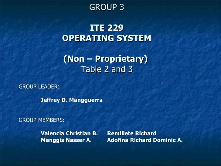 GROUP 3 ITE 229 OPERATING SYSTEM (Non – Proprietary)   Table 2 and 3 GROUP LEADER: Jeffrey D. Mangguerra GROUP MEMBERS: Va...