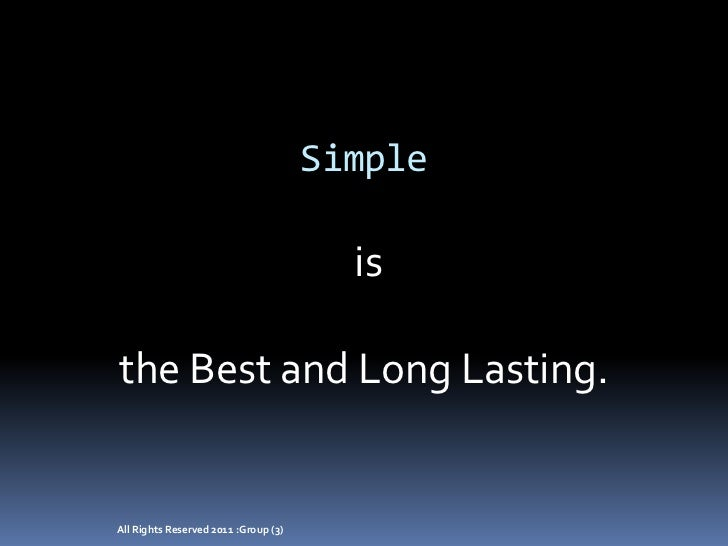 Simple<br /> is <br />the Best and Long Lasting.<br />All Rights Reserved 2011 :Group (3)<br />