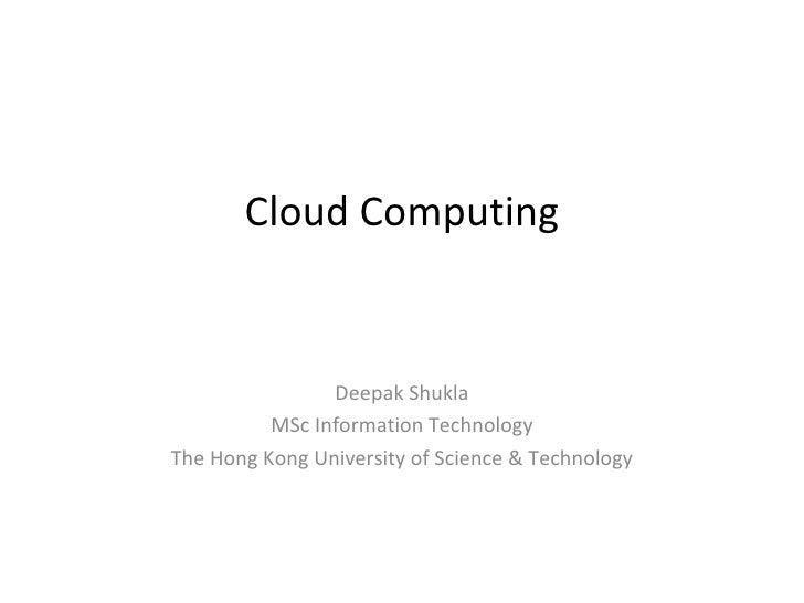 Cloud Computing                Deepak Shukla          MSc Information TechnologyThe Hong Kong University of Science & Tech...