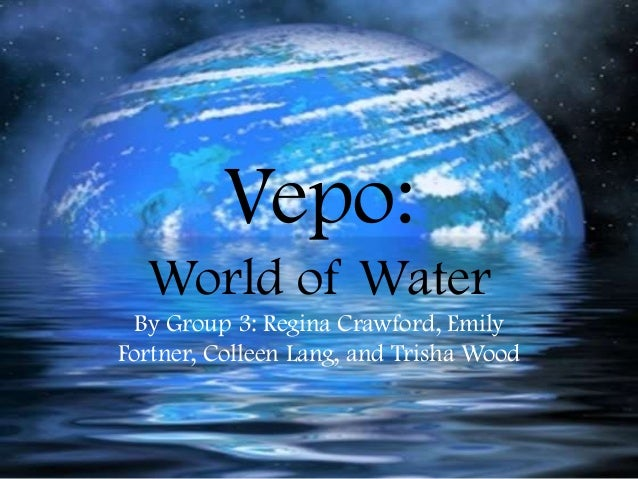 Vepo: World of Water By Group 3: Regina Crawford, Emily Fortner, Colleen Lang, and Trisha Wood