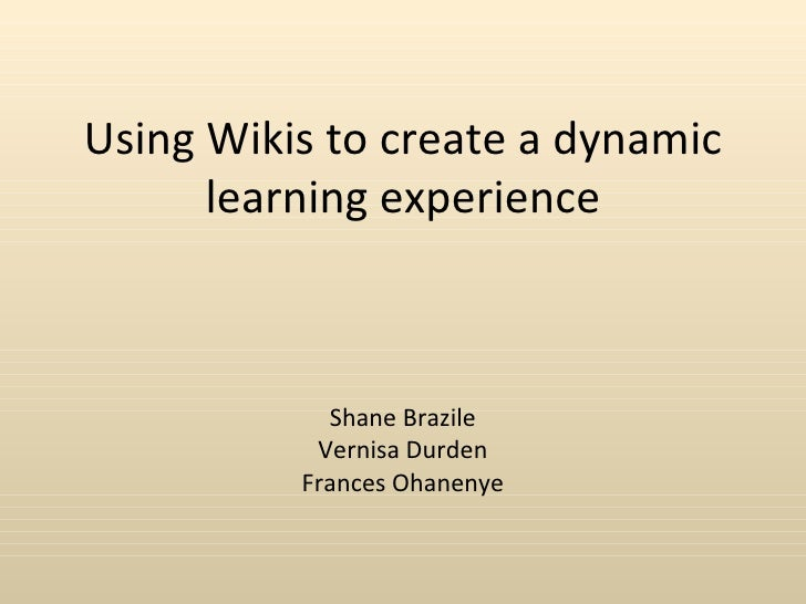 Using Wikis to create a dynamic      learning experience            Shane Brazile           Vernisa Durden          France...