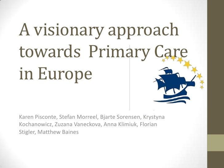 A visionary approach towardsPrimary Care in Europe<br />Karen Pisconte, Stefan Morreel, BjarteSorensen, KrystynaKochanowic...