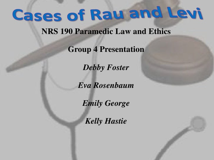 Cases of Rau and Levi<br />NRS 190 Paramedic Law and Ethics<br />Group 4 Presentation<br />Debby Foster<br />Eva Rosenbaum...
