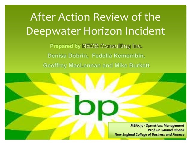After Action Review of the Deepwater Horizon Incident  MBA535 - Operations Management Prof. Dr. Samuel Rindell New England...