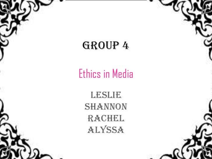 Group 4Ethics in Media  Leslie Shannon  Rachel Alyssa