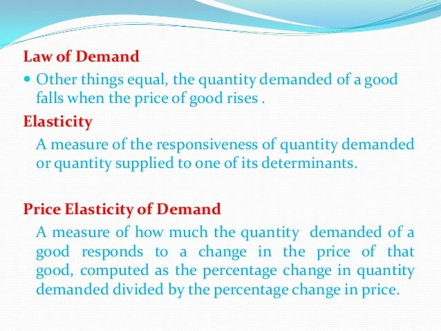 Law of Demand  Other things equal, the quantity demanded of a good falls when the price of good rises . Elasticity A meas...