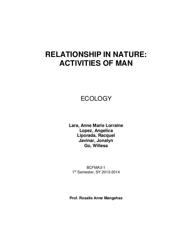 RELATIONSHIP IN NATURE: ACTIVITIES OF MAN ECOLOGY Lara, Anne Marie Lorraine Lopez, Angelica Liporada, Racquel Javinar, Jon...