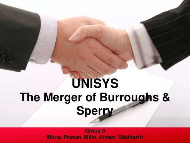 UNISYSThe Merger of Burroughs &         Sperry                  Group 5    Mona, Prasan, Milin, Atman, Siddharth