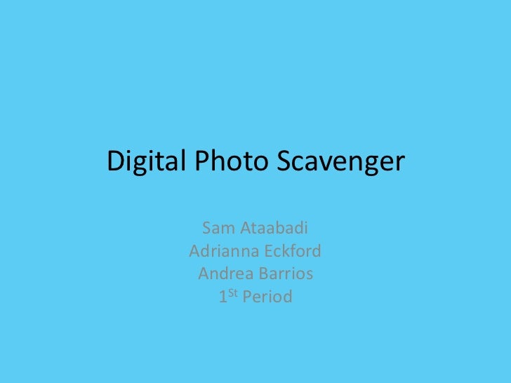 Digital Photo Scavenger       Sam Ataabadi      Adrianna Eckford       Andrea Barrios         1St Period