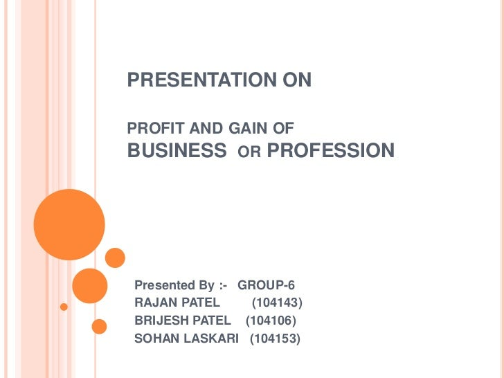 PRESENTATION ONPROFIT AND GAIN OFBUSINESS OR PROFESSIONPresented By :- GROUP-6RAJAN PATEL       (104143)BRIJESH PATEL (104...