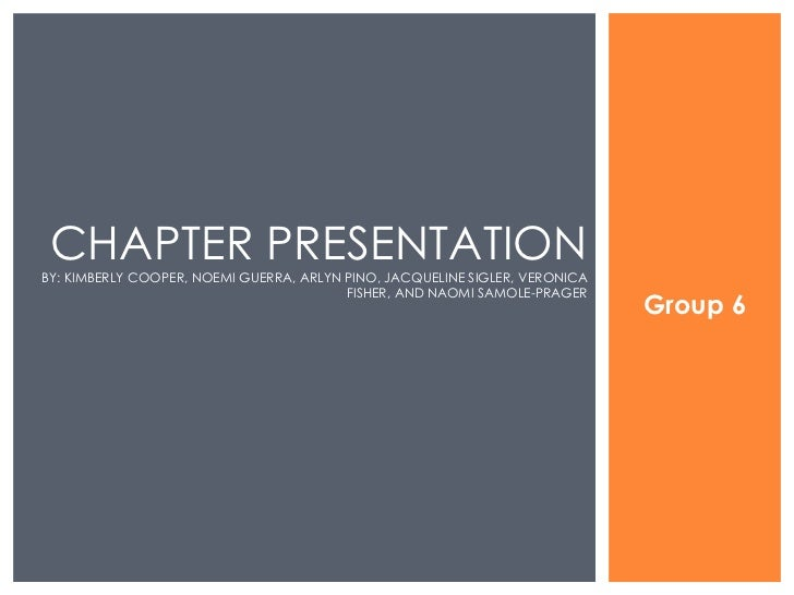Group 6 CHAPTER PRESENTATION BY: KIMBERLY COOPER, NOEMI GUERRA, ARLYN PINO, JACQUELINE SIGLER, VERONICA FISHER, AND NAOMI ...