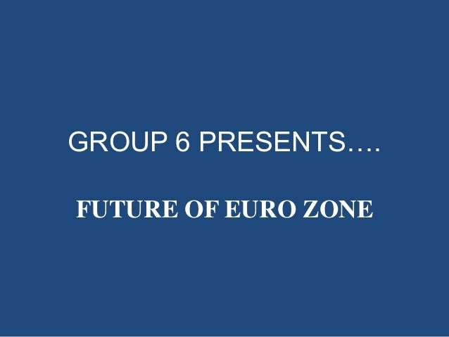 GROUP 6 PRESENTS…. FUTURE OF EURO ZONE