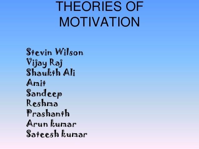 THEORIES OF MOTIVATION Stevin Wilson Vijay Raj Shaukth Ali Amit Sandeep Reshma Prashanth Arun kumar Sateesh kumar