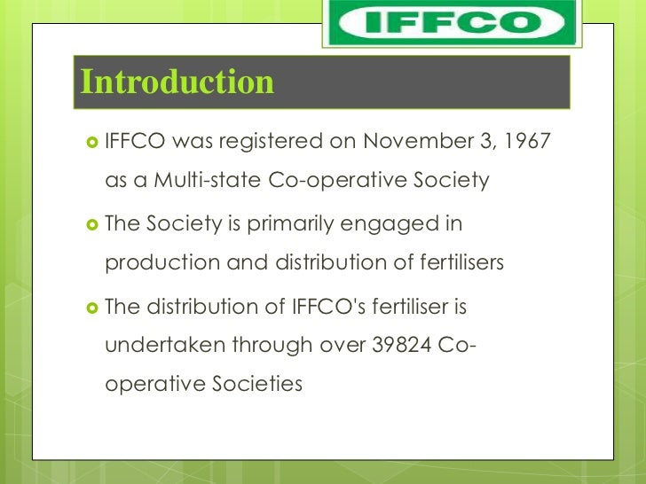 Introduction IFFCO   was registered on November 3, 1967 as a Multi-state Co-operative Society The   Society is primarily...