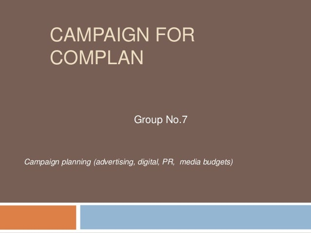 CAMPAIGN FOR COMPLAN  Group No.7  Campaign planning (advertising, digital, PR, media budgets)