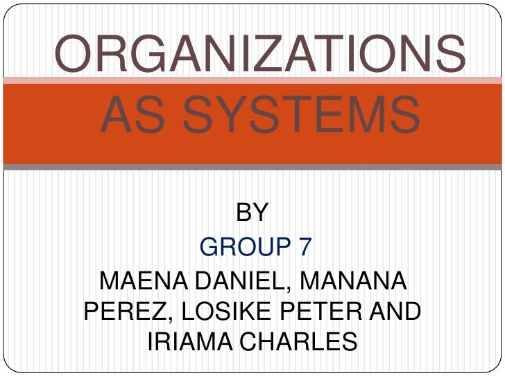 ORGANIZATIONS AS SYSTEMS           BY        GROUP 7 MAENA DANIEL, MANANAPEREZ, LOSIKE PETER AND    IRIAMA CHARLES