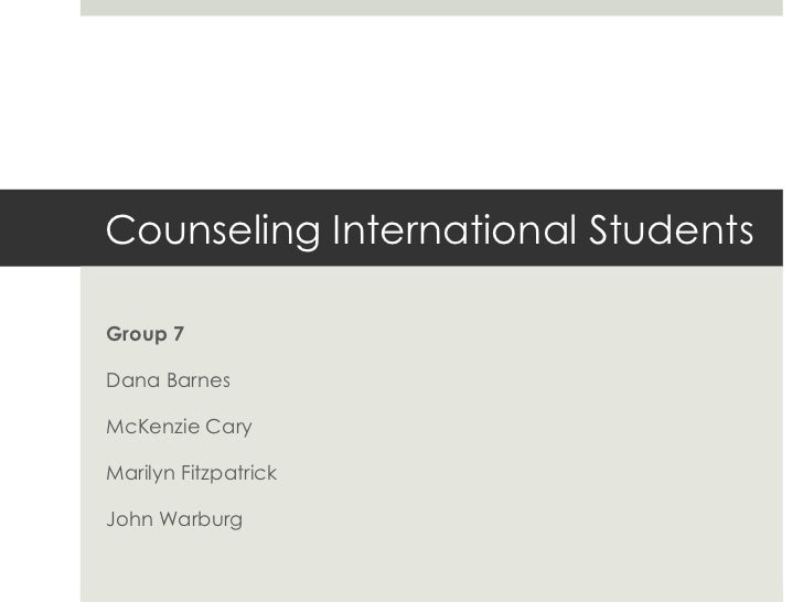 Counseling International Students Group 7 Dana Barnes McKenzie Cary Marilyn Fitzpatrick John Warburg