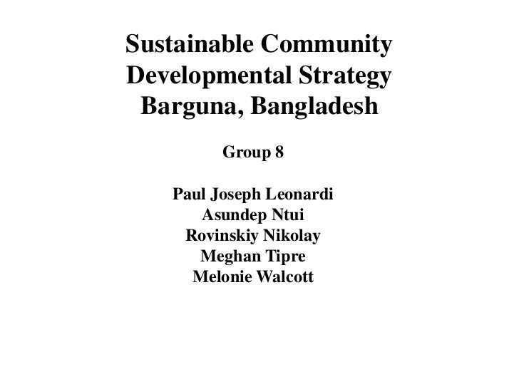 Sustainable CommunityDevelopmental Strategy Barguna, Bangladesh         Group 8   Paul Joseph Leonardi      Asundep Ntui  ...