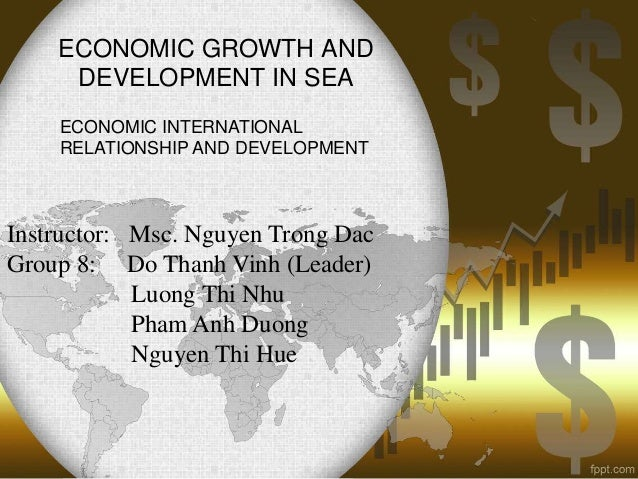ECONOMIC GROWTH AND DEVELOPMENT IN SEA ECONOMIC INTERNATIONAL RELATIONSHIP AND DEVELOPMENT  Instructor: Msc. Nguyen Trong ...