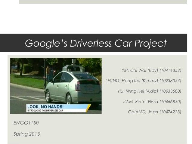Google's Driverless Car ProjectYIP, Chi Wai (Ray) (10414352)LEUNG, Hong Kiu (Kimmy) (10238057)YIU, Wing Hei (Adia) (100335...