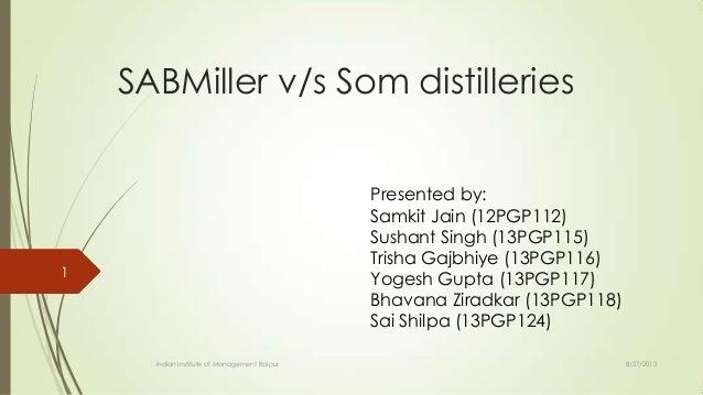 SABMiller v/s Som distilleries Presented by: Samkit Jain (12PGP112) Sushant Singh (13PGP115) Trisha Gajbhiye (13PGP116) Yo...