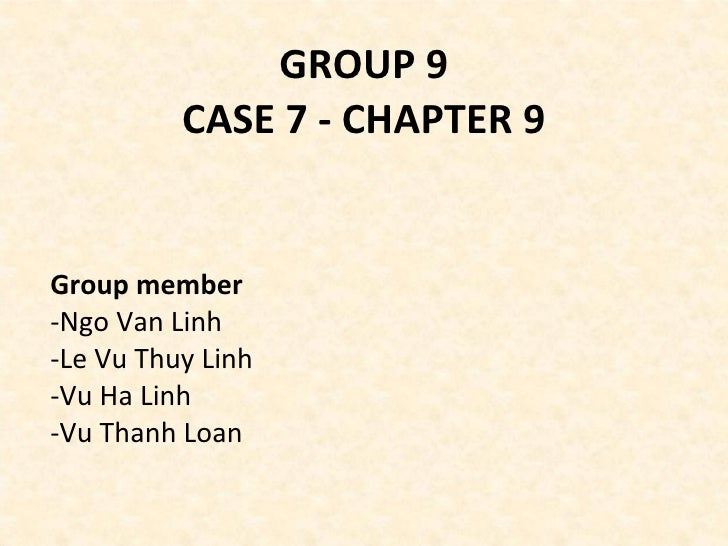 GROUP 9 CASE 7 - CHAPTER 9 <ul><li>Group member </li></ul><ul><li>Ngo Van Linh </li></ul><ul><li>Le Vu Thuy Linh </li></ul...
