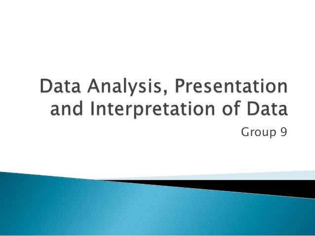 presentation analysis and interpretation of data Chapter 8: data analysis, interpretation and presentation  for example, any ' comments' fields in a questionnaire will be qualitative data having scrutinised the.