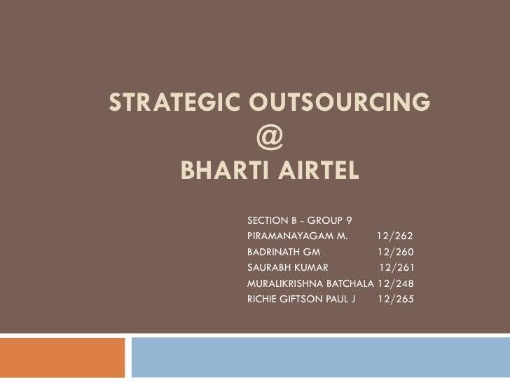 STRATEGIC OUTSOURCING @ BHARTI AIRTEL SECTION B - GROUP 9 PIRAMANAYAGAM M.  12/262 BADRINATH GM  12/260  SAURABH KUMAR  12...