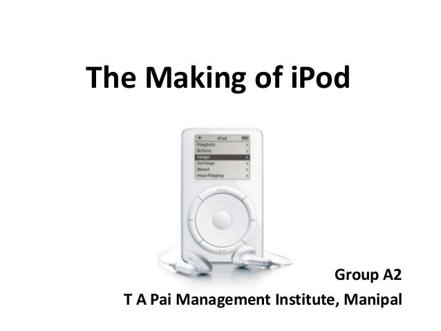 The Making of iPod                              Group A2  T A Pai Management Institute, Manipal