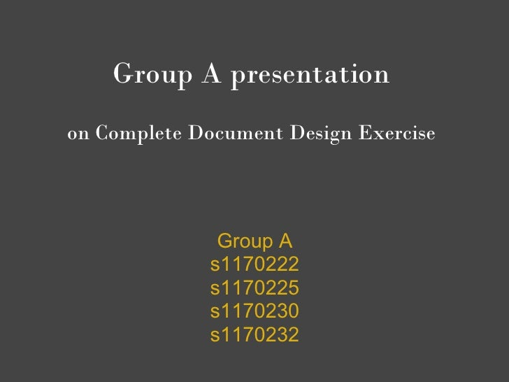 Group A presentation      on Complete Document Design Exercise                      Group A                  s1170222    ...