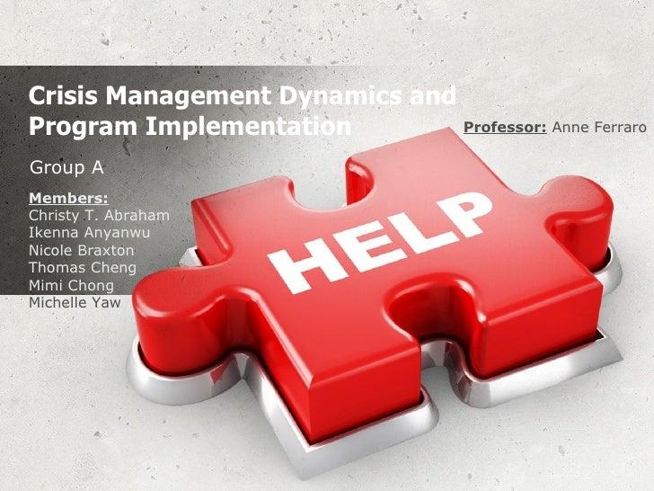 Crisis Management Dynamics and Program Implementation  Group A Members:   Christy T. Abraham  Ikenna Anyanwu  Nicole Braxt...
