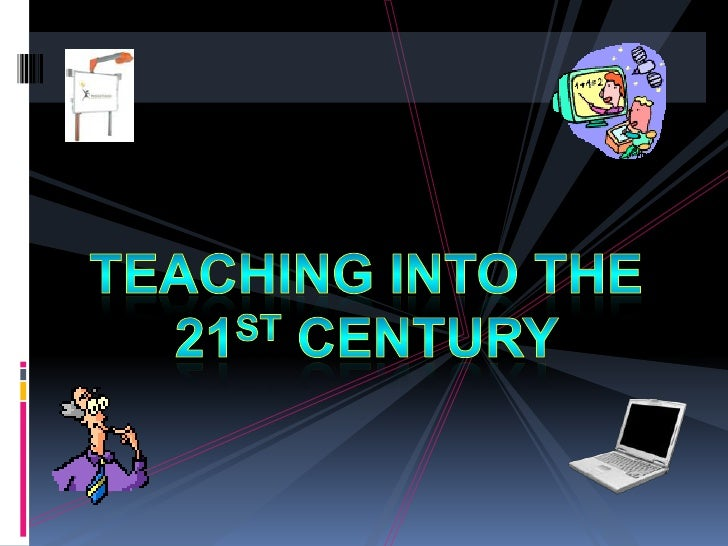 Teachinginto the 21st Century<br />