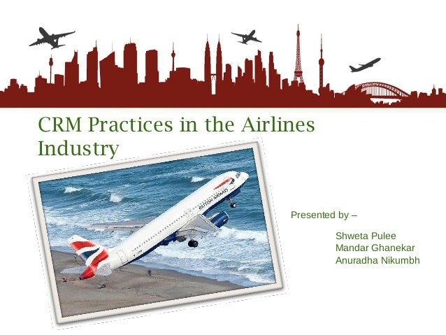 CRM Practices in the Airlines Industry Presented by –   Shweta Pulee Mandar Ghanekar Anuradha Nikumbh
