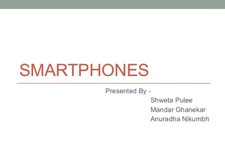SMARTPHONES Presented By -  Shweta Pulee Mandar Ghanekar Anuradha Nikumbh