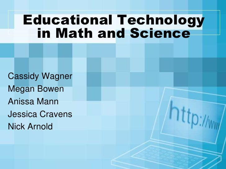 Educational Technology in Math and Science<br />Cassidy Wagner<br />Megan Bowen<br />Anissa Mann<br />Jessica Cravens<br /...