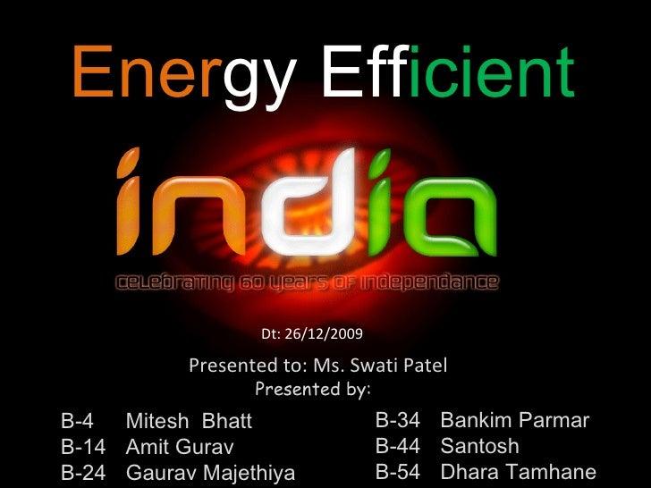 Ener gy   Eff icient Presented to: Ms. Swati Patel B-4  Mitesh  Bhatt B-14 Amit Gurav B-24 Gaurav Majethiya B-34 Bankim Pa...
