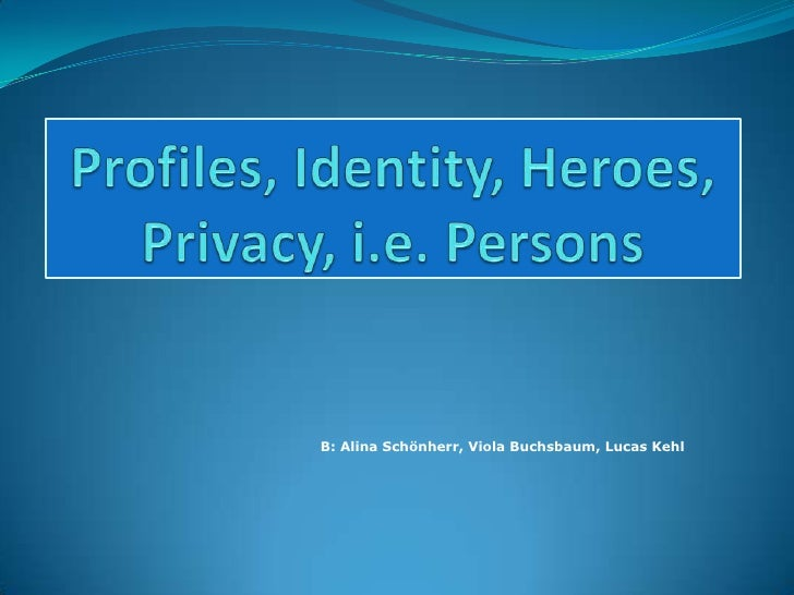 Profiles, Identity, Heroes,  Privacy, i.e. Persons<br />B: Alina Schönherr, Viola Buchsbaum, Lucas Kehl<br />