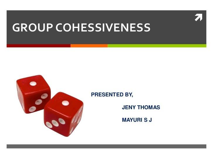 GROUP COHESSIVENESS          PRESENTED BY,                   JENY THOMAS                   MAYURI S J