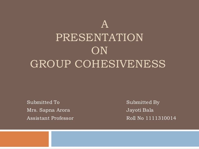 A    PRESENTATION         ON GROUP COHESIVENESSSubmitted To          Submitted ByMrs. Sapna Arora      Jayoti BalaAssistan...