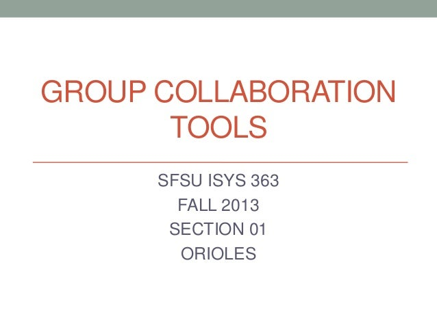 GROUP COLLABORATION TOOLS SFSU ISYS 363 FALL 2013 SECTION 01 ORIOLES