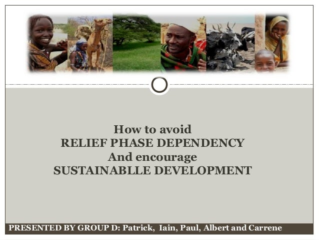 PRESENTED BY GROUP D: Patrick, Iain, Paul, Albert and Carrene How to avoid RELIEF PHASE DEPENDENCY And encourage SUSTAINAB...