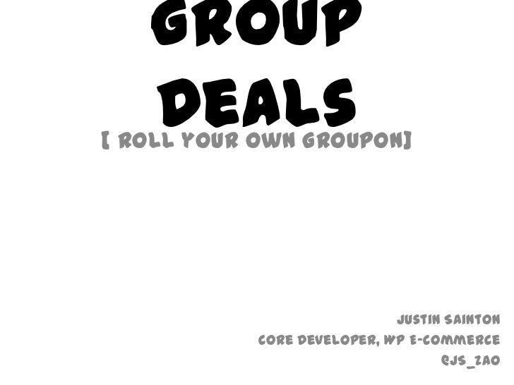 Group Deals<br />[ Roll your own Groupon]<br />Justin Sainton<br />Core Developer, WP E-Commerce<br />@JS_Zao<br />