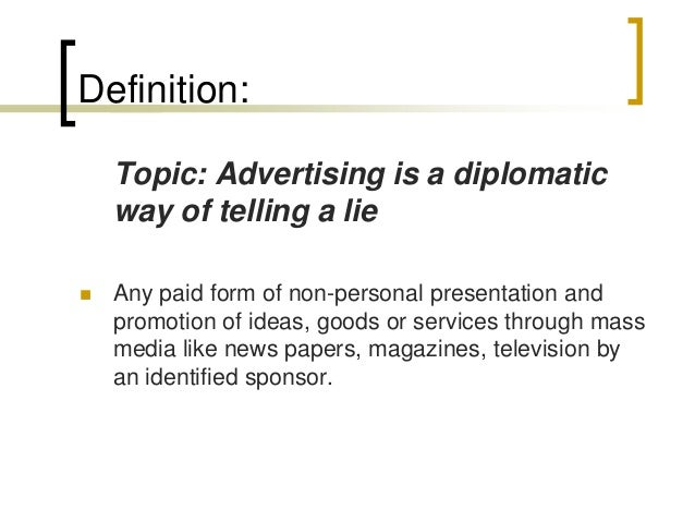 advertising is a diplomatic way of telling a lie 1 post published by unitedworld-business-school on may 31, 2014 advertising and or we can say that it is a diplomatic way of telling lie.