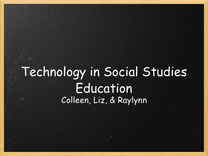 Technology in Social Studies Education Colleen, Liz, & Raylynn
