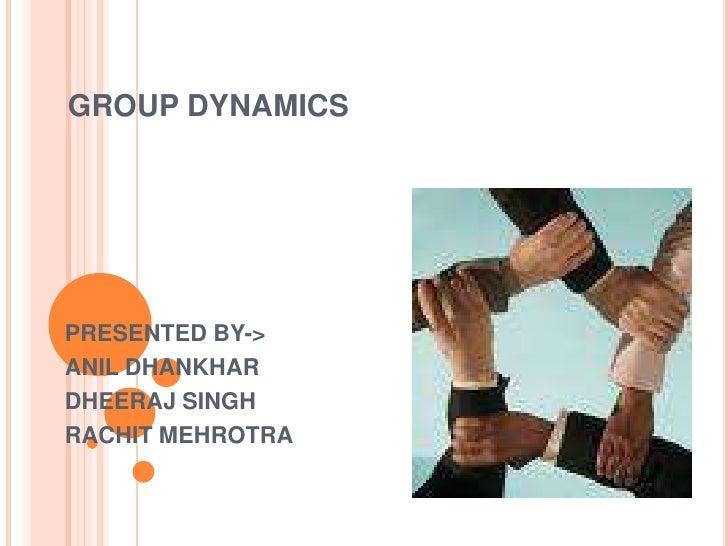GROUP DYNAMICS<br />PRESENTED BY-><br />ANIL DHANKHAR<br />DHEERAJ SINGH<br />RACHIT MEHROTRA<br />