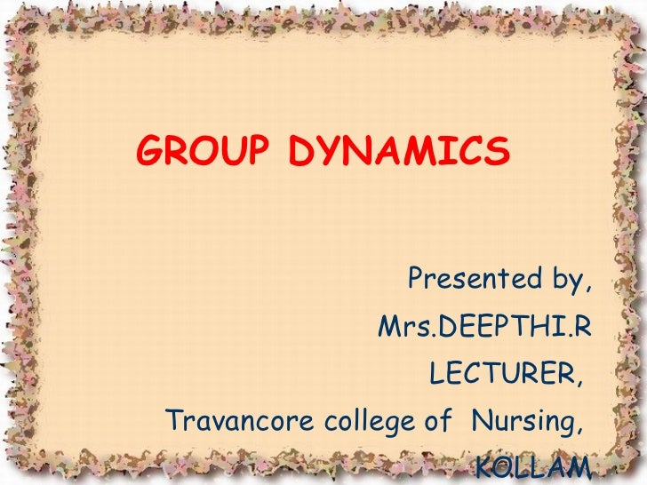 Presented by, Mrs.DEEPTHI.R LECTURER,  Travancore college of  Nursing,  KOLLAM GROUP DYNAMICS