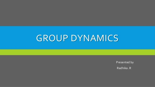 GROUP DYNAMICS Presented by Radhika .R